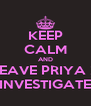 KEEP CALM AND LEAVE PRIYA 2 INVESTIGATE - Personalised Poster A4 size