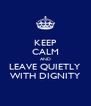KEEP CALM AND LEAVE QUIETLY WITH DIGNITY - Personalised Poster A4 size
