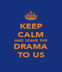 KEEP CALM AND LEAVE THE DRAMA TO US - Personalised Poster A4 size