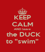 KEEP CALM AND leave  the DUCK to ''swim'' - Personalised Poster A4 size