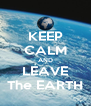KEEP CALM AND LEAVE The EARTH - Personalised Poster A4 size
