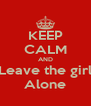 KEEP CALM AND Leave the girl Alone - Personalised Poster A4 size