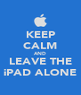 KEEP CALM AND LEAVE THE iPAD ALONE - Personalised Poster A4 size