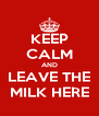 KEEP CALM AND LEAVE THE MILK HERE - Personalised Poster A4 size