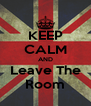 KEEP CALM AND Leave The Room - Personalised Poster A4 size