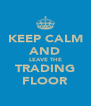 KEEP CALM AND LEAVE THE TRADING FLOOR - Personalised Poster A4 size