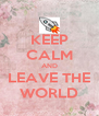 KEEP CALM AND LEAVE THE WORLD - Personalised Poster A4 size