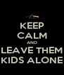 KEEP CALM AND LEAVE THEM KIDS ALONE - Personalised Poster A4 size