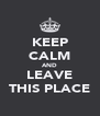KEEP CALM AND LEAVE THIS PLACE - Personalised Poster A4 size