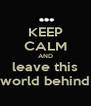 KEEP CALM AND leave this world behind - Personalised Poster A4 size
