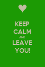 KEEP CALM AND LEAVE YOU! - Personalised Poster A4 size