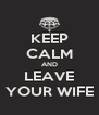 KEEP CALM AND LEAVE YOUR WIFE - Personalised Poster A4 size