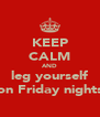 KEEP CALM AND leg yourself on Friday nights - Personalised Poster A4 size
