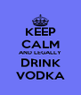 KEEP CALM AND LEGALLY DRINK VODKA - Personalised Poster A4 size