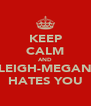 KEEP CALM AND LEIGH-MEGAN HATES YOU - Personalised Poster A4 size