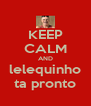KEEP CALM AND  lelequinho  ta pronto - Personalised Poster A4 size