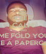 KEEP CALM AND LEMME FOLD YOU UP LIKE A PAPERCLIP  - Personalised Poster A4 size