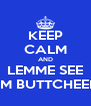KEEP CALM AND LEMME SEE DEM BUTTCHEEKZ - Personalised Poster A4 size