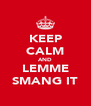 KEEP CALM AND LEMME SMANG IT - Personalised Poster A4 size