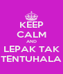 KEEP CALM AND LEPAK TAK TENTUHALA - Personalised Poster A4 size