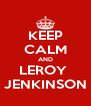 KEEP CALM AND LEROY  JENKINSON - Personalised Poster A4 size