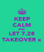KEEP CALM AND LET 7.28 TAKEOVER x - Personalised Poster A4 size