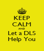 KEEP CALM AND Let a DLS Help You - Personalised Poster A4 size