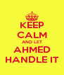 KEEP CALM AND LET  AHMED  HANDLE IT - Personalised Poster A4 size