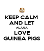 KEEP CALM  AND LET ALANA LOVE GUINEA PIGS - Personalised Poster A4 size