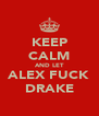 KEEP CALM AND LET ALEX FUCK DRAKE - Personalised Poster A4 size