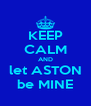 KEEP CALM AND let ASTON be MINE - Personalised Poster A4 size