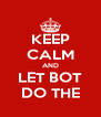 KEEP CALM AND LET BOT DO THE - Personalised Poster A4 size
