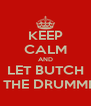 KEEP CALM AND LET BUTCH DO THE DRUMMING - Personalised Poster A4 size