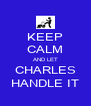 KEEP CALM AND LET CHARLES HANDLE IT - Personalised Poster A4 size