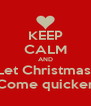 KEEP CALM AND Let Christmas  Come quicker - Personalised Poster A4 size