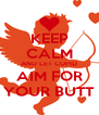 KEEP CALM AND LET CUPID AIM FOR YOUR BUTT - Personalised Poster A4 size
