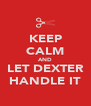 KEEP CALM AND LET DEXTER HANDLE IT - Personalised Poster A4 size