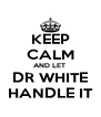 KEEP CALM AND LET  DR WHITE HANDLE IT - Personalised Poster A4 size