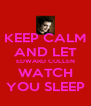 KEEP CALM AND LET EDWARD CULLEN WATCH YOU SLEEP - Personalised Poster A4 size