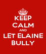 KEEP CALM AND LET ELAINE BULLY - Personalised Poster A4 size