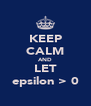 KEEP CALM AND LET epsilon > 0 - Personalised Poster A4 size