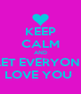 KEEP CALM AND LET EVERYONE LOVE YOU  - Personalised Poster A4 size