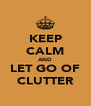 KEEP CALM AND LET GO OF CLUTTER - Personalised Poster A4 size