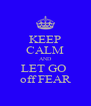 KEEP CALM AND LET GO  off FEAR - Personalised Poster A4 size