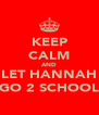 KEEP CALM AND LET HANNAH GO 2 SCHOOL - Personalised Poster A4 size