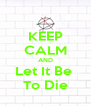 KEEP CALM AND Let It Be  To Die - Personalised Poster A4 size