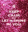 KEEP CALM AND LET it SHINE IN YOU - Personalised Poster A4 size