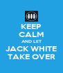 KEEP CALM AND LET JACK WHITE TAKE OVER - Personalised Poster A4 size