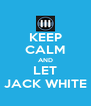 KEEP CALM AND LET JACK WHITE - Personalised Poster A4 size