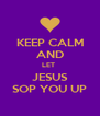 KEEP CALM AND LET  JESUS SOP YOU UP - Personalised Poster A4 size